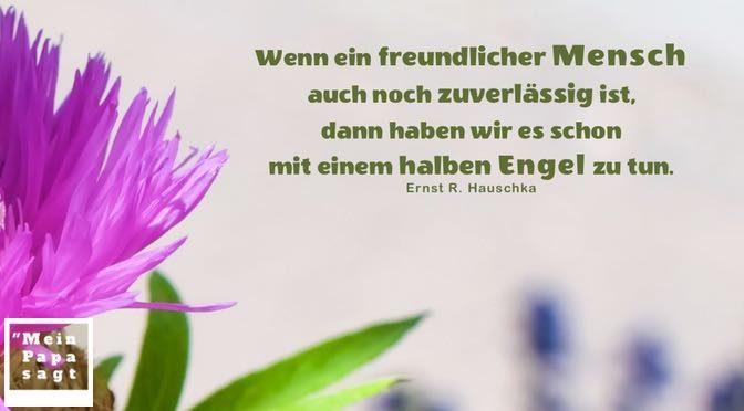 Wenn ein freundlicher Mensch auch noch zuverlässig ist, dann haben wir es schon mit einem halben Engel zu tun – Ernst R. Hauschka