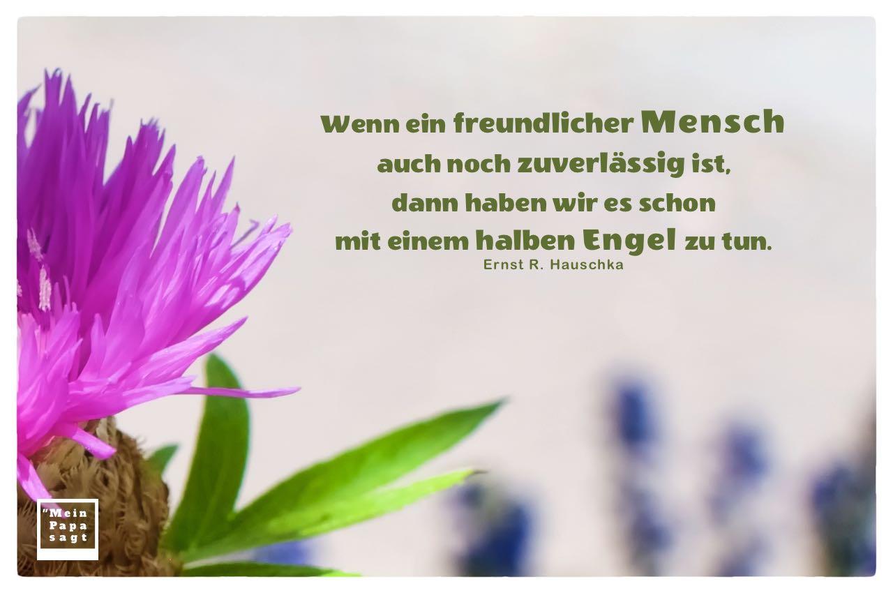 Blüten mit Mein Papa sagt Hauschka Zitate Bilder: Wenn ein freundlicher Mensch auch noch zuverlässig ist, dann haben wir es schon mit einem halben Engel zu tun. Ernst R. Hauschka